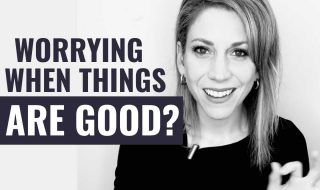 Ever Worry When Things Are Going GOOD?